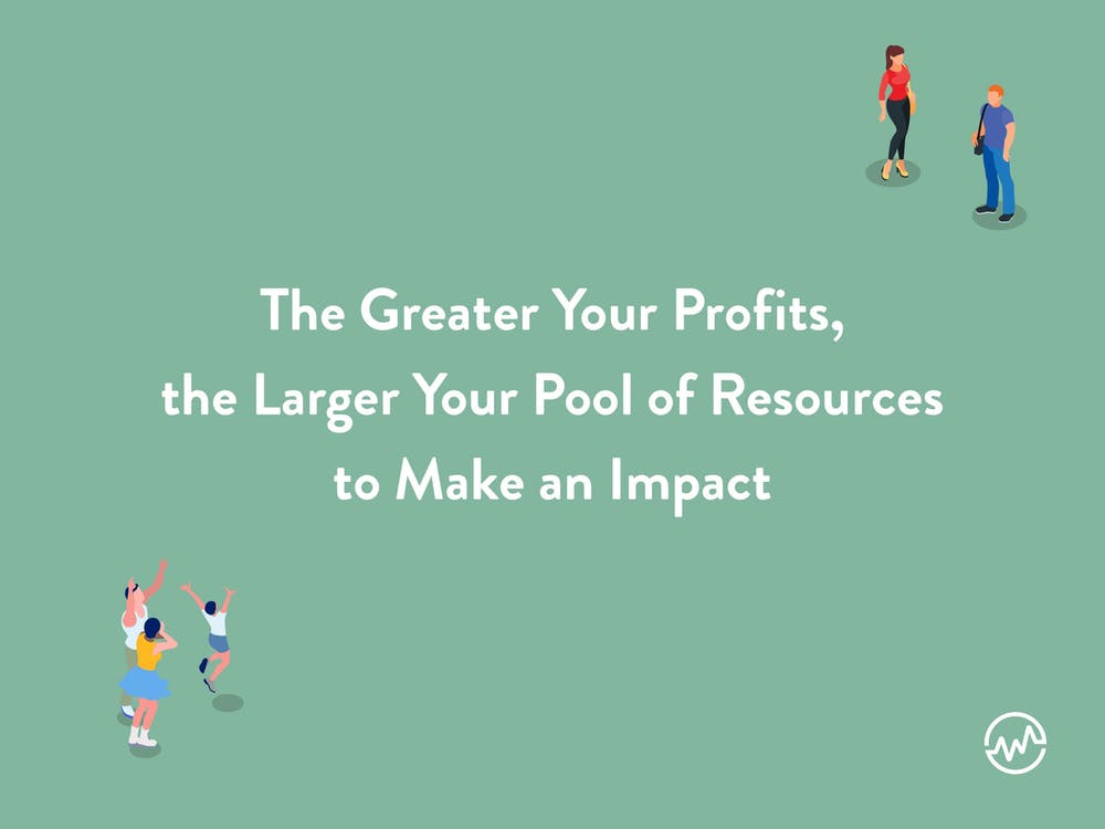 Social entrepreneurship ideas: the greater your profits, the larger your pool of resources to make an impact
