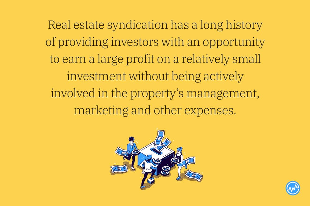 Real estate syndication has a long history of providing investors with an opportunity to earn a large profit on a relatively small investment without being actively involved in the property's management, marketing and other expenses.