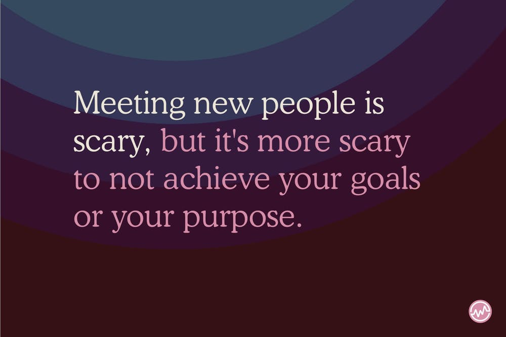 Meeting new people is scary, but it's more scary to not achieve your goals or your purpose