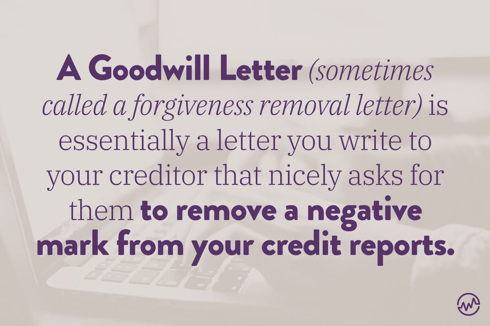 A goodwill letter, sometimes called a forgiveness removal letter, is essentially a letter you write to your creditor that nicely asks for them to remove a negative mark from your credit reports.