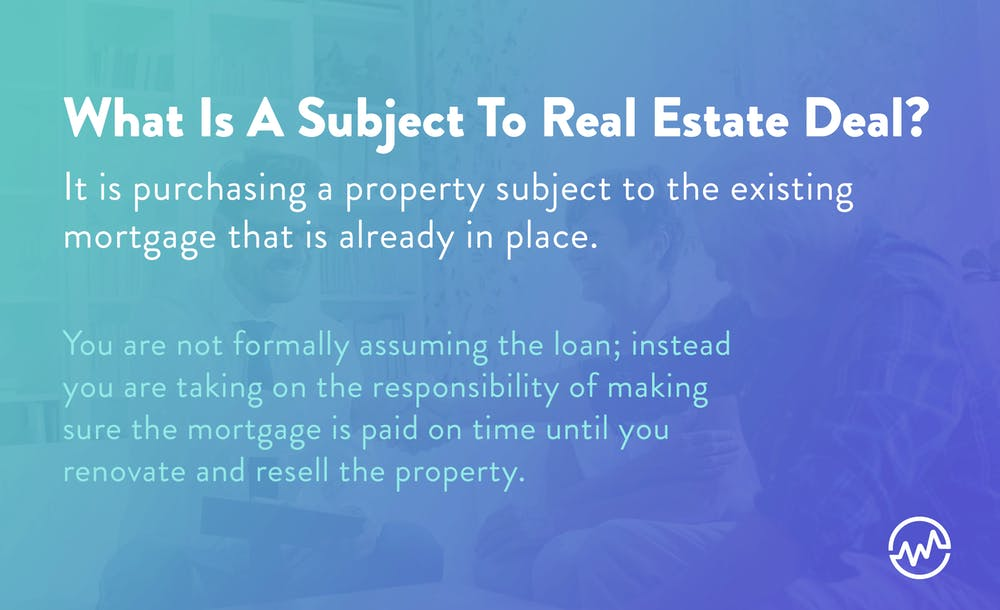 A subject to real estate deal is purchasing a property subjec to the existing mortgage that is already in place