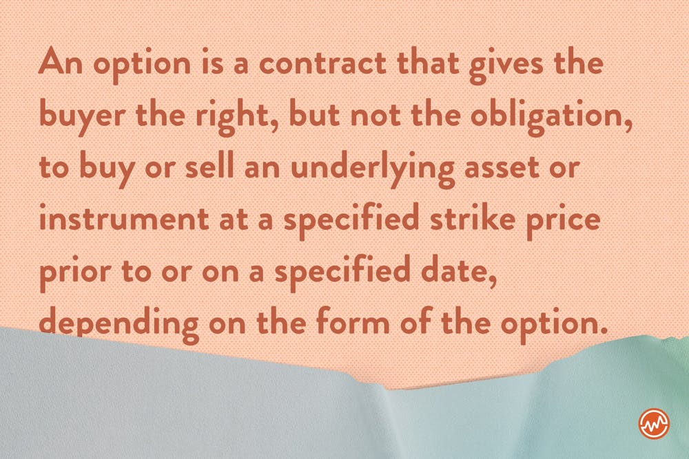 An option is a contract that gives the buyer the right, but not the obligation, to buy or sell an underlying asset or instrument at a specified strike price prior to or on a specified date, depending on the form of the option.