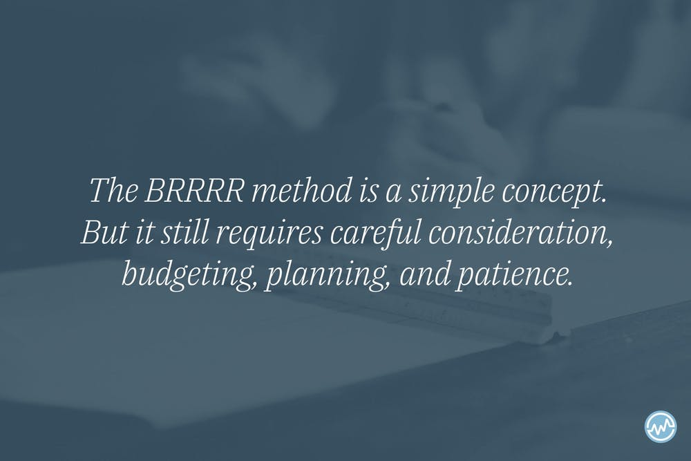 The BRRRR method is a simple concept. But it still requires careful consideration, budgeting, planning, and patience.