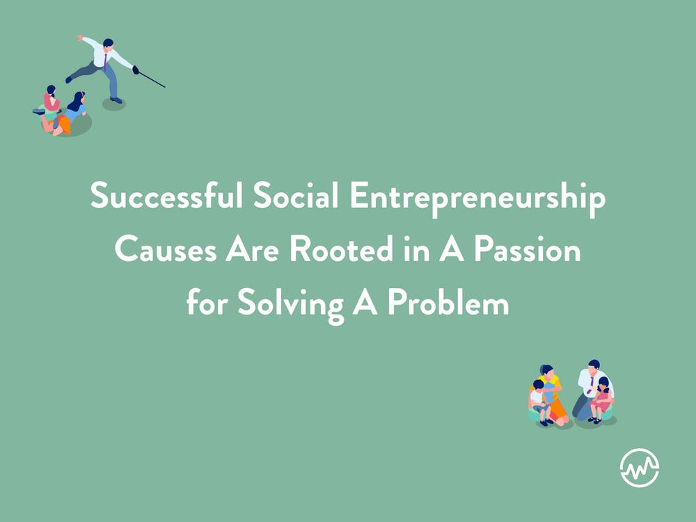 Social entrepreneurship ideas: successfull social entrepreneurship causes are rooted in a passion for solving a problem