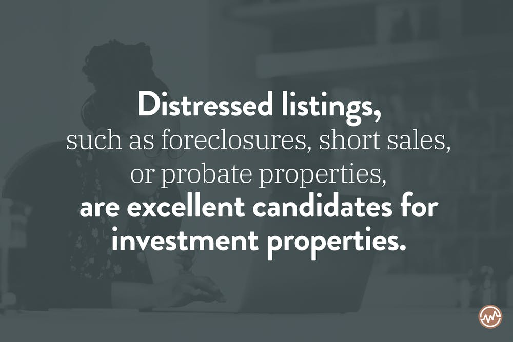 Distressed listings, such as foreclosures, short sales, or probate properties, are excellent candidates for investment properties.