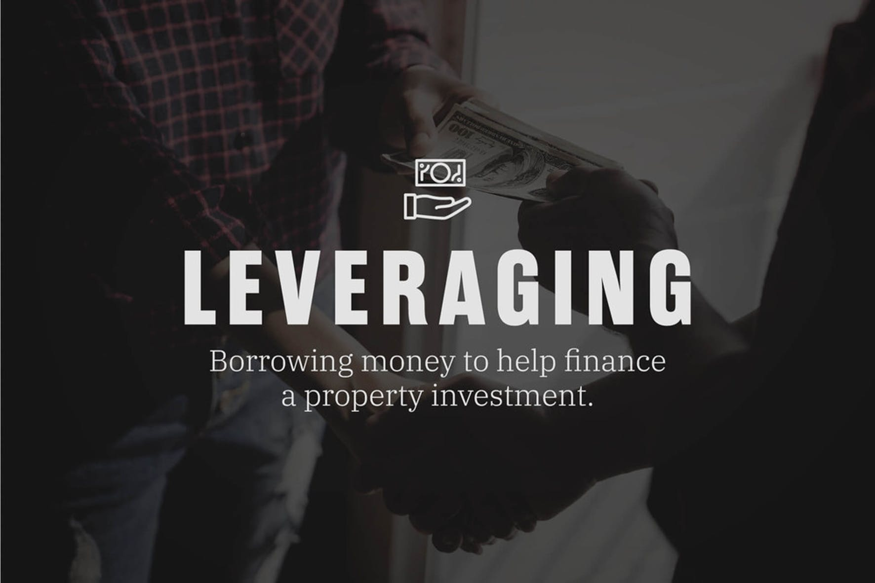 What is leveraging? When you borrow money to help finance a property investment