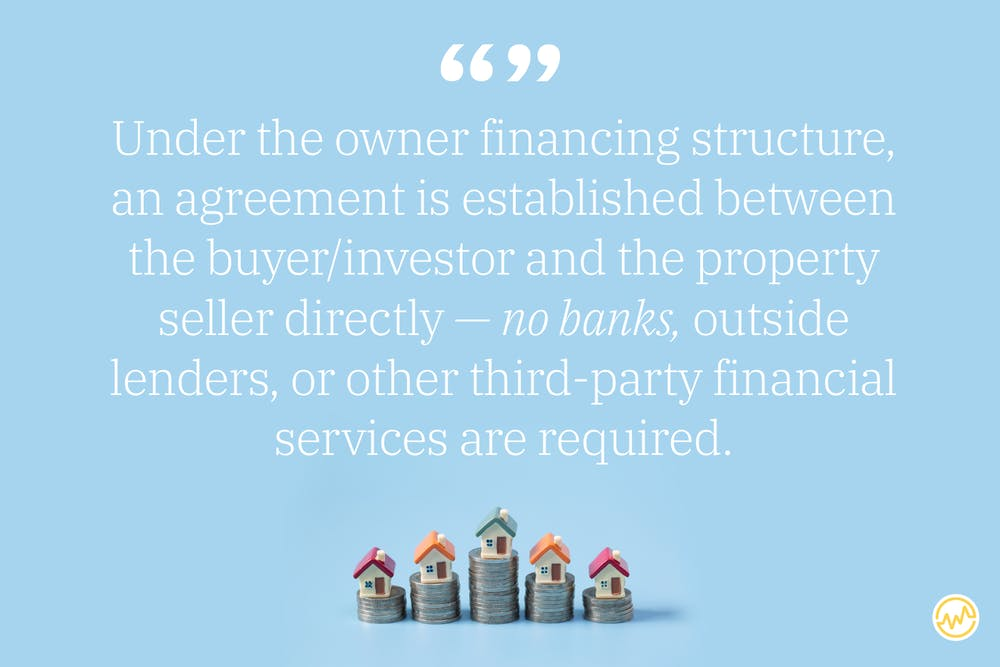 Under the owner financing structure, an agreement is established between the buyer/investor and the property seller directly — no banks, outside lenders, or other third-party financial services are required.