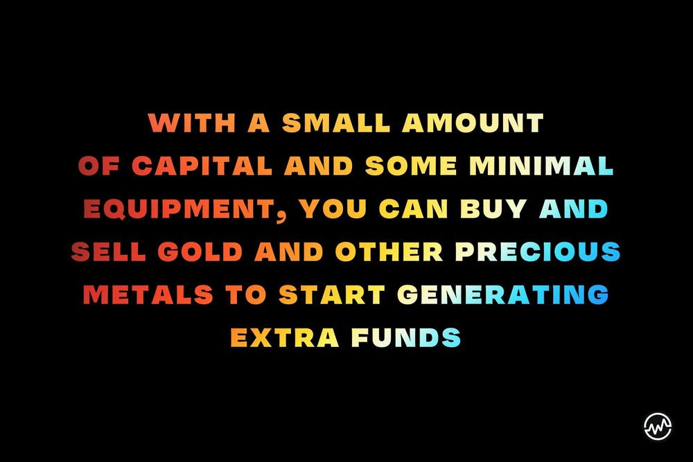 With a small amount of capital and some minimal equipment, you can buy and sell gold and other precious metals to start generating extra funds.