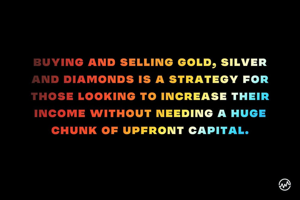 Buying (and selling) gold, silver and diamonds is a strategy for those looking to increase their income without needing a huge chunk of upfront capital.