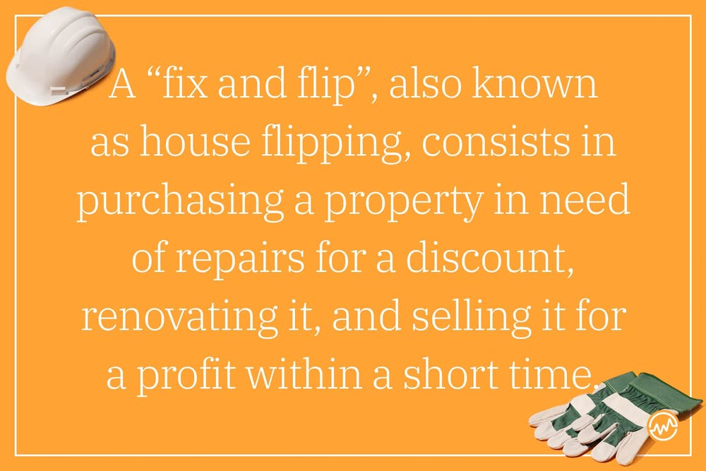 """A """"fix and flip"""", also known as house flipping, consists in purchasing a property in need of repairs for a discount, renovating it, and selling it for a profit within a short time."""