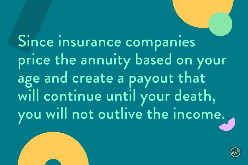 Since insurance companies price the annuity based on your age and create a payout that will continue until your death, you will not outlive the income with a reverse annuity mortgage.
