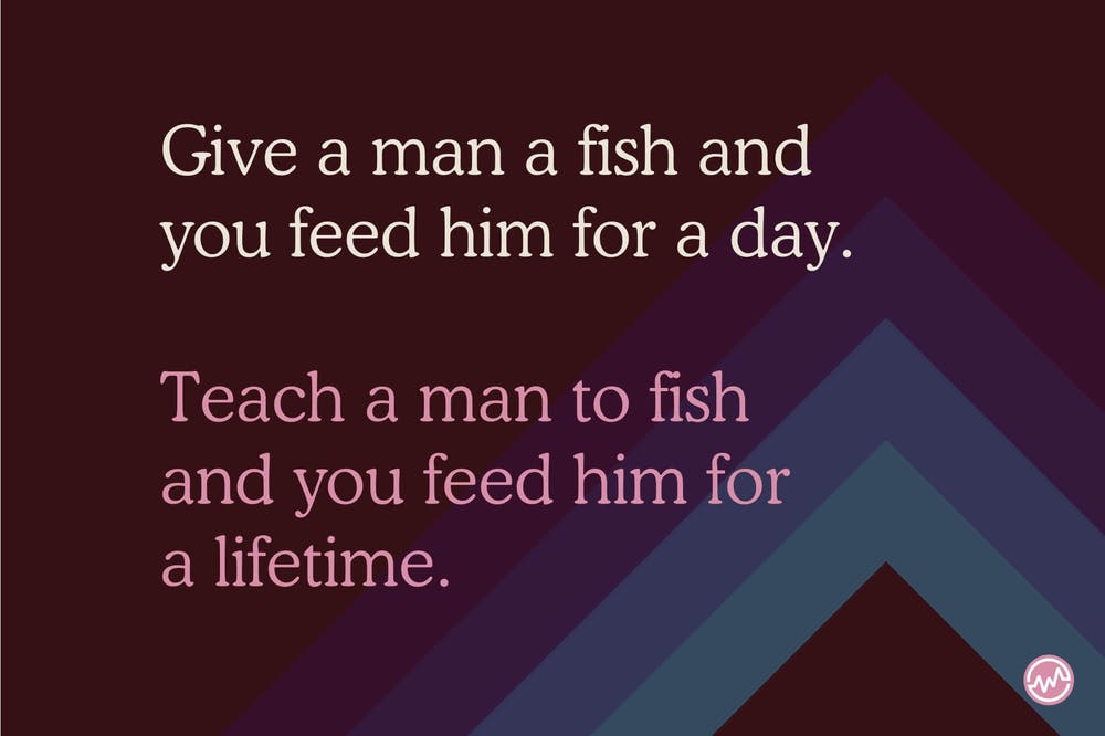 Give a man to fish and you feed him for a day. Teach a man to fish and you feed him for a lifetime