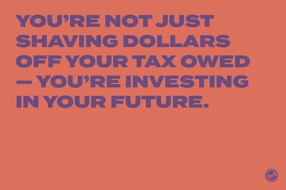 You're not just shaving dollars off your tax owed — you're investing in your future