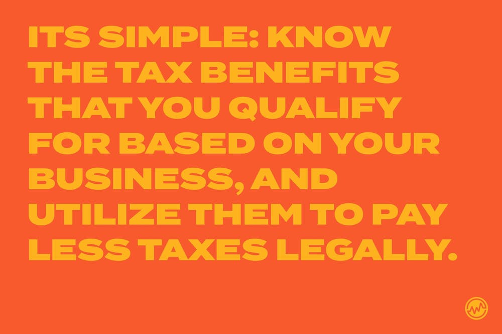 Know the tax benefits that you qualify for based on your business, and utitlize them to pay less taxes legally