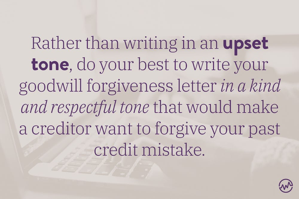 Rather than writing in an upset tone, do your best to write your goodwill forgiveness letter in a kind and respectful tone that would make a creditor want to forgive your past credit mistake.