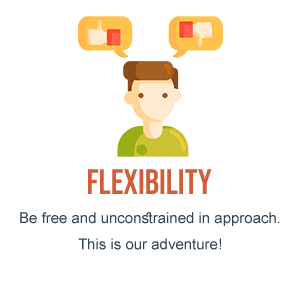 Flexibility - Be free and unconstrained in approach. This is our adventure!