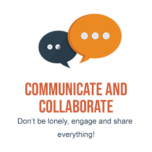 Communicate and Collaborate. Don't be lonely, engage and share everything!