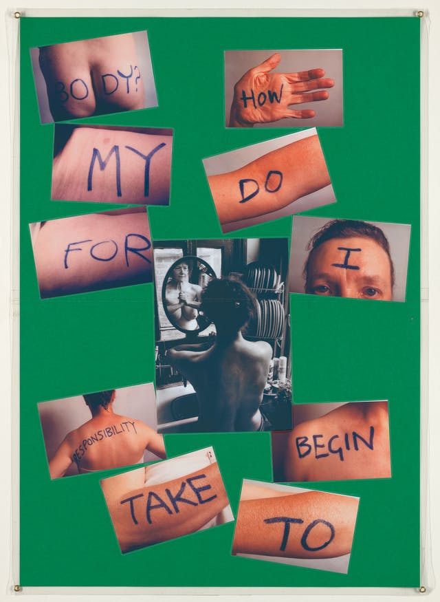 "Photograph of a green sheet of paper with 10 colour photographs and 1 black and white photograph mounted on top. The central black and white image shows a woman naked from the waist sitting in front of a mirror, pressing her hands together. The other 10 photographs show various body parts of the same woman with a word written on each. All together the words read, ""How do I begin to take responsibility for my body?"". The whole collage is laminated."