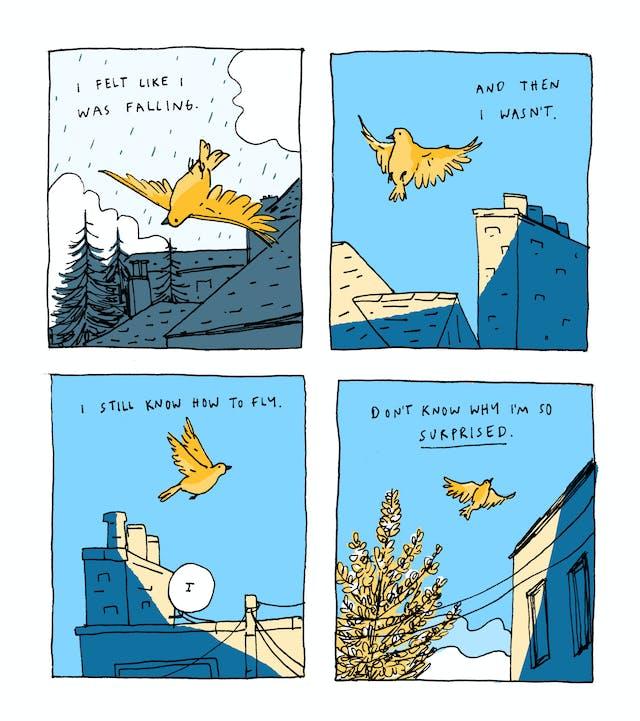 第一个小组文字:我觉得就像我摔倒了。插图显示落通过多云,多云,灰色天空的金色鸟,朝着建筑物和树木。第二个小组文本:然后我不是。天气很清楚;这只鸟现在正在通过蓝蓝的天空滑过空气,在太阳斑点的屋顶上。第三个小组文本:我仍然知道如何飞行鸟继续飞过烟囱和卫星菜肴。第四个小组文本:不知道为什么我很惊讶这只鸟在远处变小,留在建筑物旁边的盛开树后面。