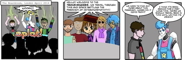 """The Boardroom, London, April 2014.  Image 1: """"Wooah!"""" Image 2: """"Hello! Welcome to the Transvengers. We travel through time and space battling the paradigm of heteronormativity!!"""" Image 3: """"We need to find out more about this paradigm. Where did it come from?"""" """"I think it's been around for a very long time. Maybe we should travel back in time until we find its origin?"""""""