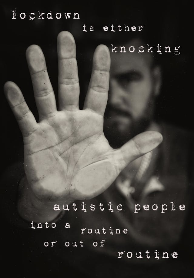 "Photographic montage artwork showing a black and white image of the palm of an outstretched right hand of a man, pushed against a pane of glass. Behind the hand, in the distance and out of focus can been the seen the bearded face, arm and upper body of the man. Digitally montaged onto the image above the hand in a typewriter font are the words, ""lockdown is either knocking"" which continues below the hand, ""autistic people into a routine or out of routine"""