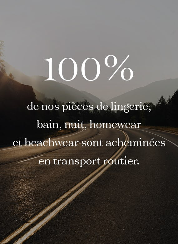 100% de nos pièces de lingerie, bain, nuit, homewear et beachwear sont acheminées par transport routier.