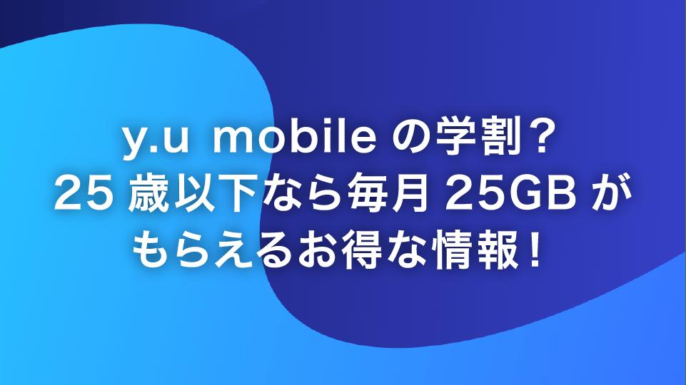 y.u mobileの学割?25歳以下なら毎月25GBがもらえるお得な情報!